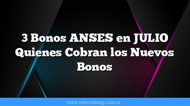 3 Bonos ANSES en JULIO    Quienes Cobran los Nuevos Bonos