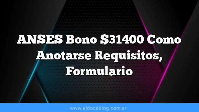 ANSES Bono $31400  Como Anotarse  Requisitos, Formulario