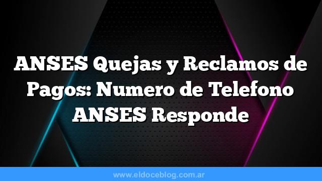 ANSES Quejas y Reclamos de Pagos: Numero de Telefono ANSES Responde
