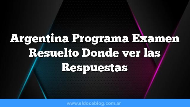 Argentina Programa Examen Resuelto  Donde ver las Respuestas