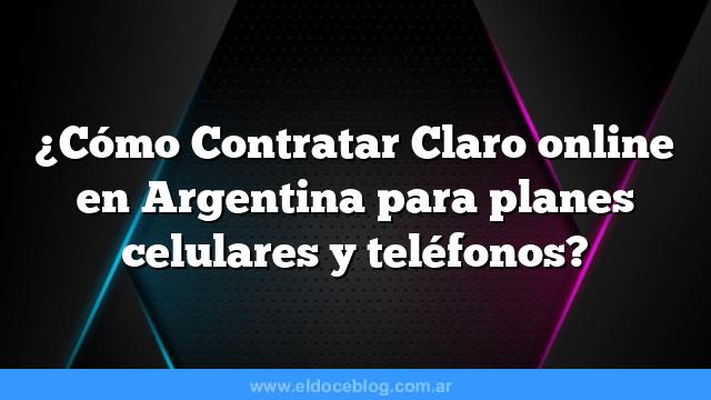 ¿Cómo Contratar Claro online en Argentina para planes celulares y teléfonos?