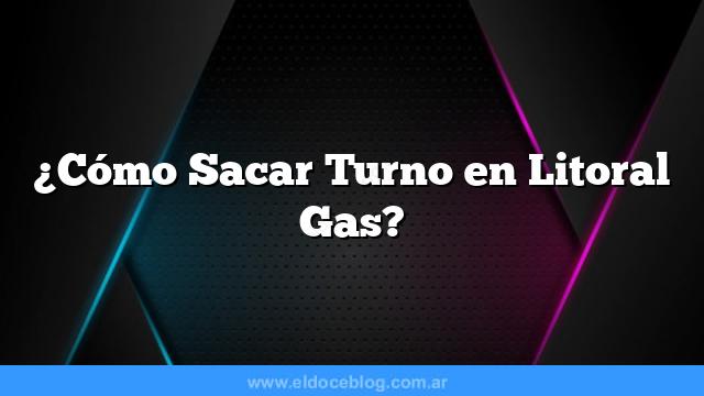 ¿Cómo Sacar Turno en Litoral Gas?