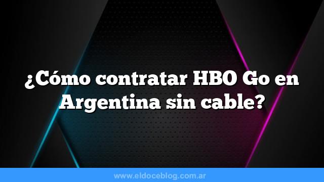 ¿Cómo contratar HBO Go en Argentina sin cable?