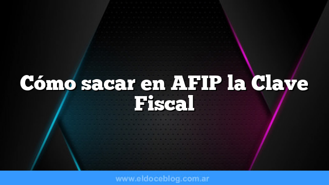 Cómo sacar en AFIP la Clave Fiscal