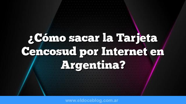 ¿Cómo sacar la Tarjeta Cencosud por Internet en Argentina?