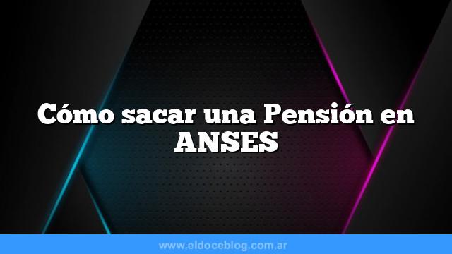 Cómo sacar una Pensión en ANSES