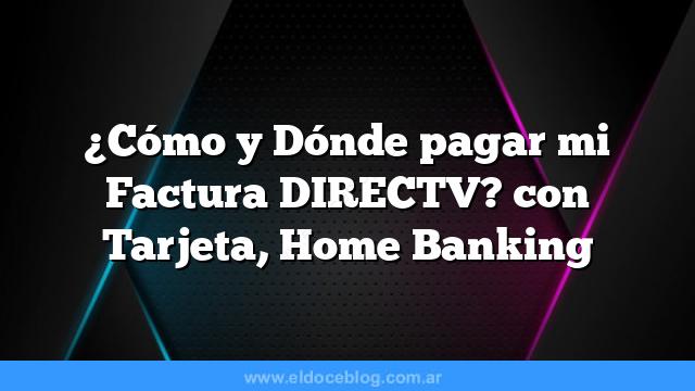 ¿Cómo y Dónde pagar mi Factura DIRECTV? con Tarjeta, Home Banking