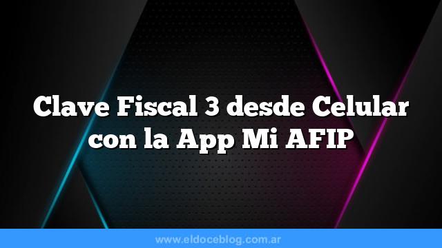 Clave Fiscal 3 desde Celular con la App Mi AFIP