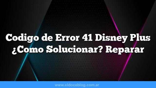 Codigo de Error 41 Disney Plus Â¿Como Solucionar? Reparar