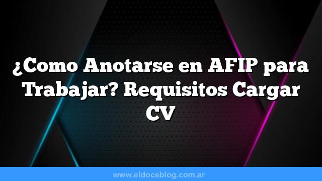 Â¿Como Anotarse en AFIP para Trabajar? Requisitos Cargar CV