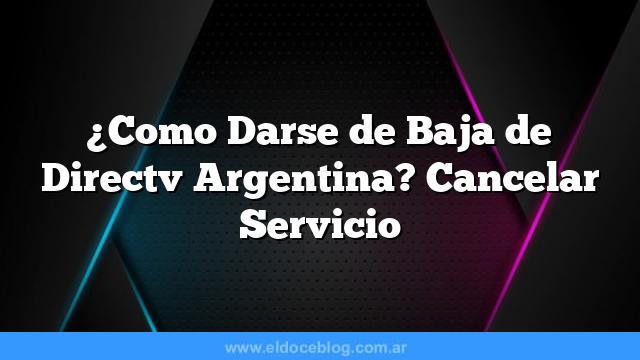 ¿Como Darse de Baja de Directv Argentina? Cancelar Servicio