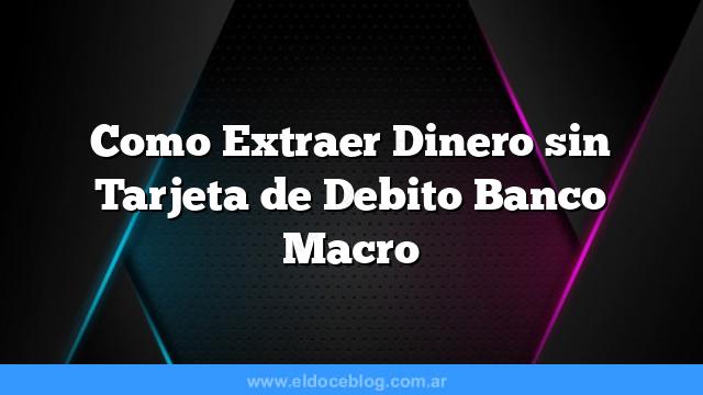 Como Extraer Dinero sin Tarjeta de Debito Banco Macro