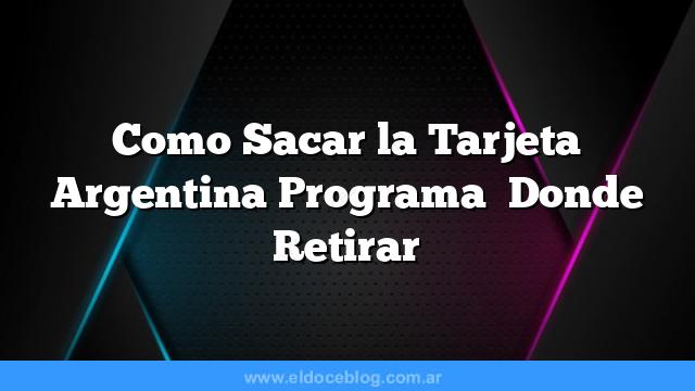 Como Sacar la Tarjeta Argentina Programa   Donde Retirar