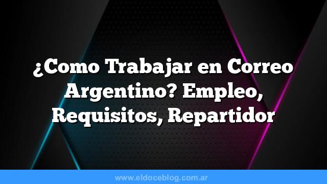 Â¿Como Trabajar en Correo Argentino? Empleo, Requisitos, Repartidor
