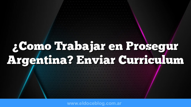 Â¿Como Trabajar en Prosegur Argentina? Enviar Curriculum