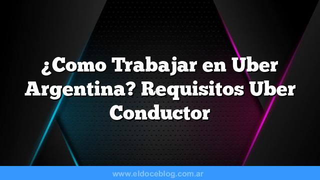 Â¿Como Trabajar en Uber Argentina? Requisitos Uber Conductor