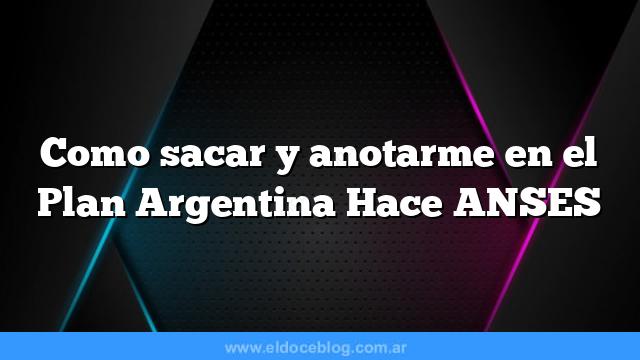 Como sacar y anotarme en el Plan Argentina Hace ANSES
