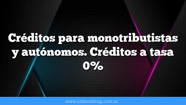Créditos para monotributistas y autónomos. Créditos a tasa 0%