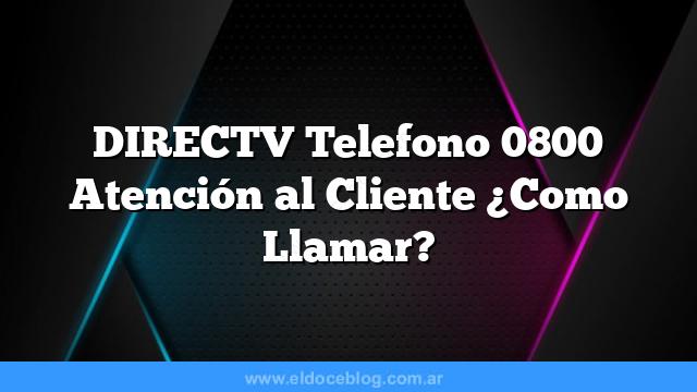 DIRECTV Telefono 0800 Atención al Cliente ¿Como Llamar?