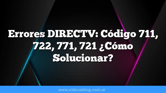 Errores DIRECTV: Código 711, 722, 771, 721 ¿Cómo Solucionar?