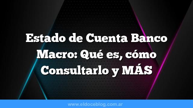 Estado de Cuenta Banco Macro: Qué es, cómo Consultarlo y MÁS