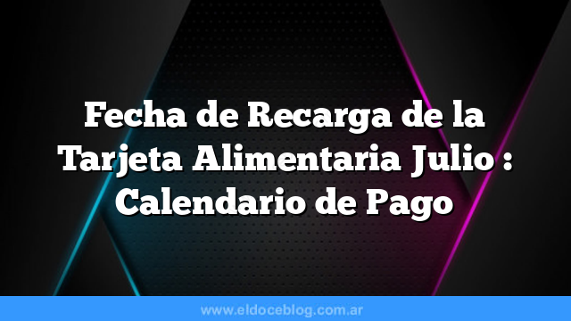 Fecha de Recarga de la Tarjeta Alimentaria Julio  : Calendario de Pago