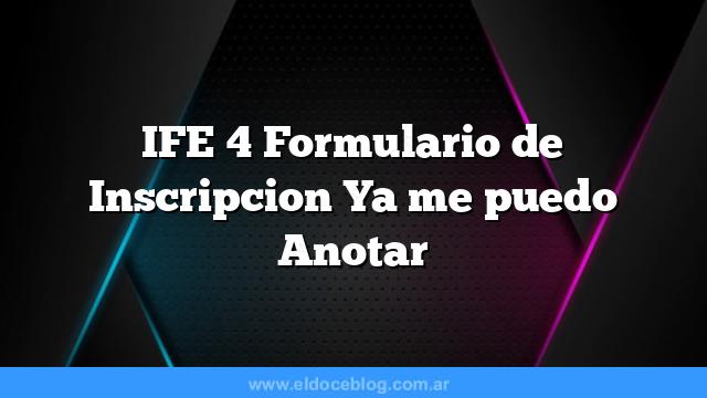 IFE 4 Formulario de Inscripcion  Ya me puedo Anotar
