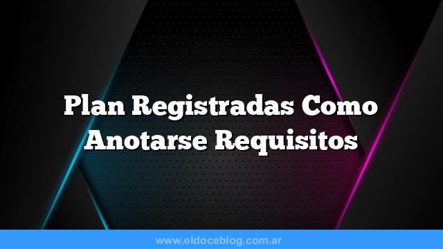 Plan Registradas  Como Anotarse  Requisitos