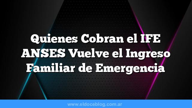 Quienes Cobran el IFE    ANSES Vuelve el Ingreso Familiar de Emergencia