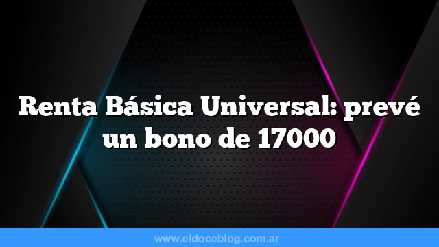 Renta Básica Universal: prevé un bono de 17000