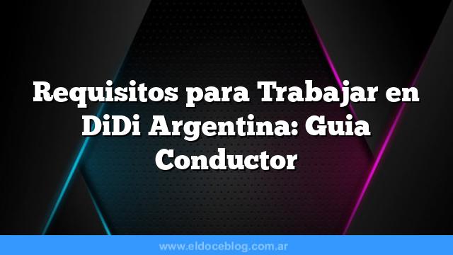 Requisitos para Trabajar en DiDi Argentina: Guia Conductor