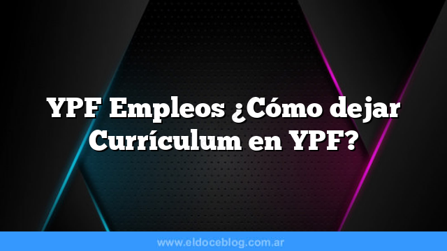 YPF Empleos ¿Cómo dejar Currículum en YPF?